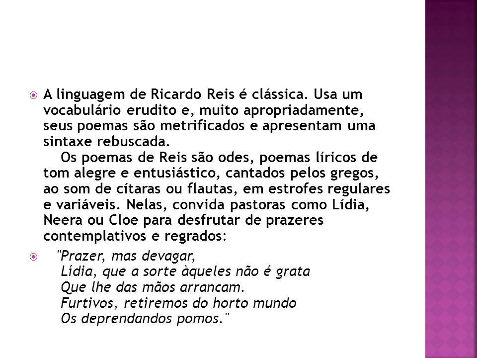 A linguagem de Ricardo Reis é clássica. Usa um vocabulário erudito e, muito apropriadamente, seus poemas são metrificados e apresentam uma sintaxe reb