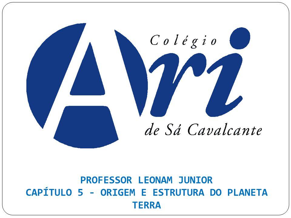 PROFESSOR LEONAM JUNIOR CAPÍTULO 5 - ORIGEM E ESTRUTURA DO PLANETA TERRA