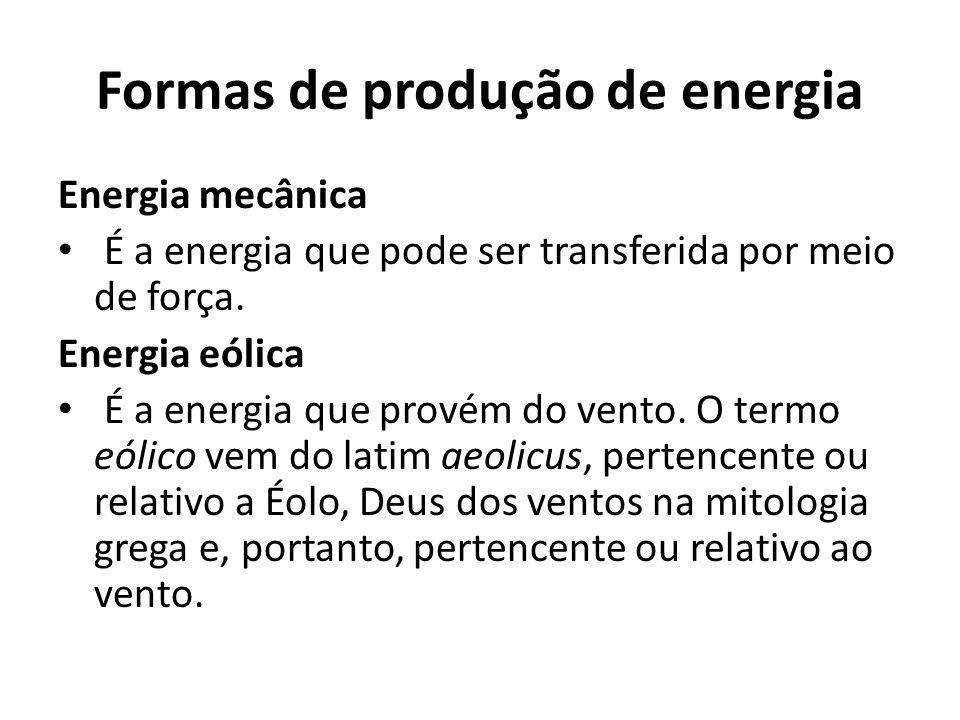 Formas de produção de energia Energia mecânica É a energia que pode ser transferida por meio de força. Energia eólica É a energia que provém do vento.
