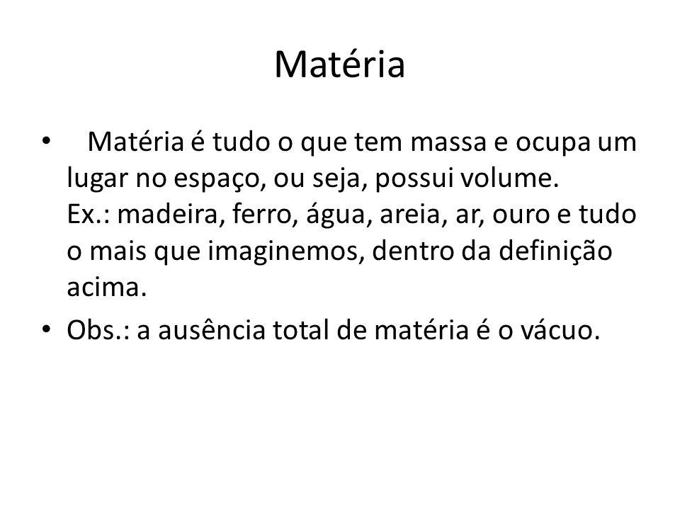 Matéria Matéria é tudo o que tem massa e ocupa um lugar no espaço, ou seja, possui volume. Ex.: madeira, ferro, água, areia, ar, ouro e tudo o mais qu