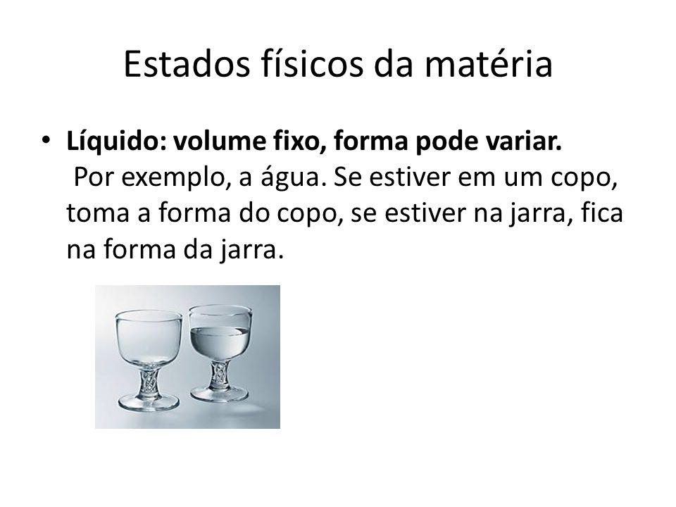Estados físicos da matéria Líquido: volume fixo, forma pode variar. Por exemplo, a água. Se estiver em um copo, toma a forma do copo, se estiver na ja