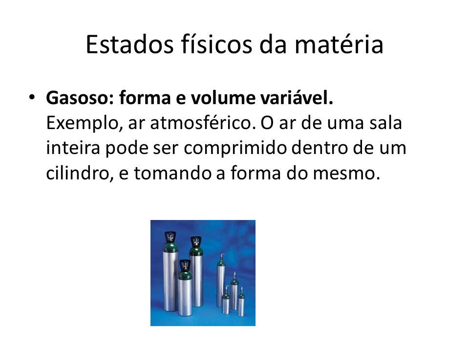 Estados físicos da matéria Gasoso: forma e volume variável. Exemplo, ar atmosférico. O ar de uma sala inteira pode ser comprimido dentro de um cilindr