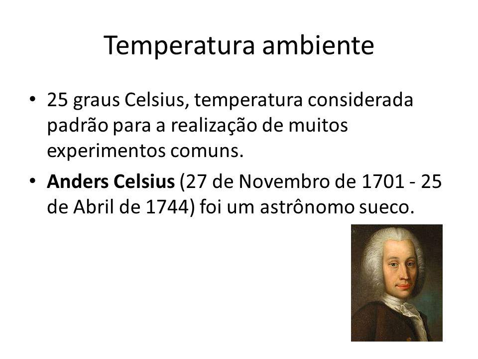 Temperatura ambiente 25 graus Celsius, temperatura considerada padrão para a realização de muitos experimentos comuns. Anders Celsius (27 de Novembro