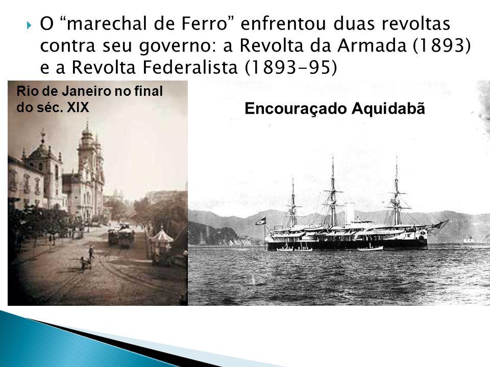 O marechal de Ferro enfrentou duas revoltas contra seu governo: a Revolta da Armada (1893) e a Revolta Federalista (1893-95) Encouraçado Aquidabã Rio de Janeiro no final do séc.