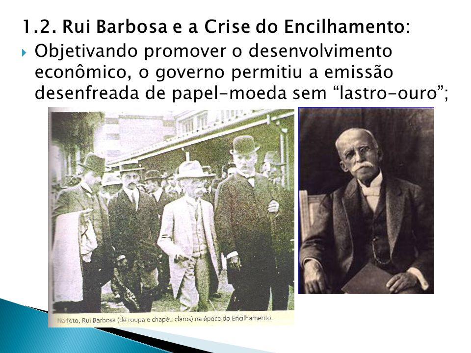 1.2. Rui Barbosa e a Crise do Encilhamento: Objetivando promover o desenvolvimento econômico, o governo permitiu a emissão desenfreada de papel-moeda