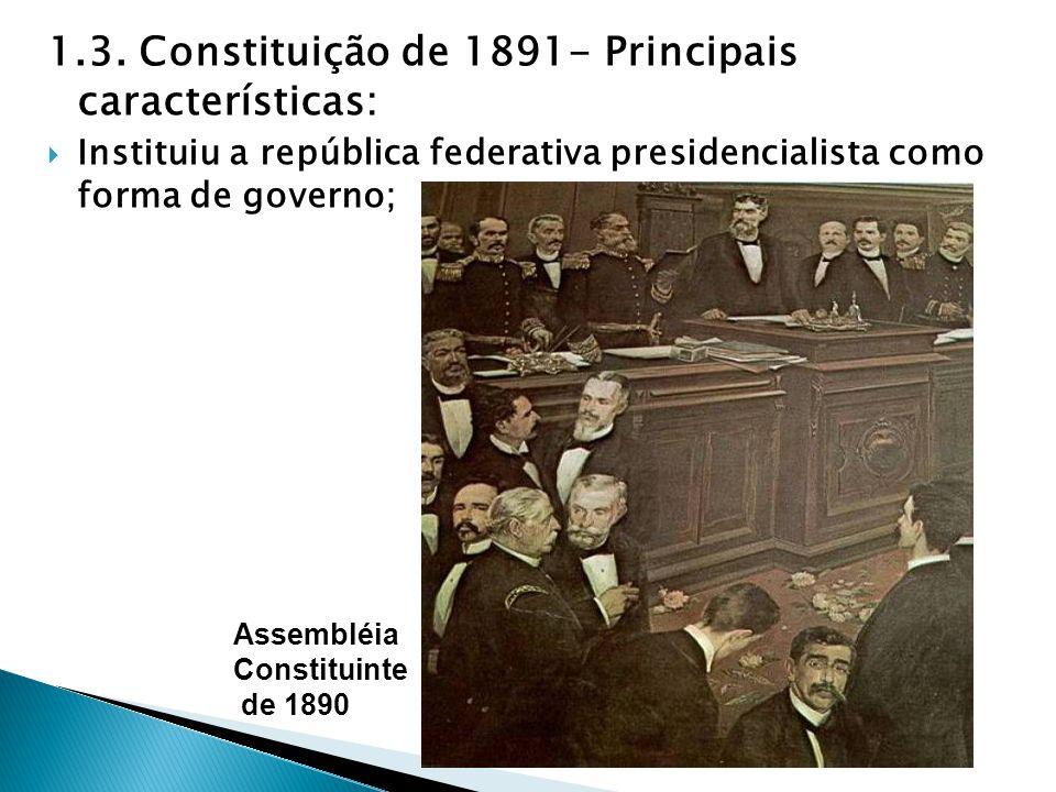 1.3. Constituição de 1891- Principais características: Instituiu a república federativa presidencialista como forma de governo; Assembléia Constituint