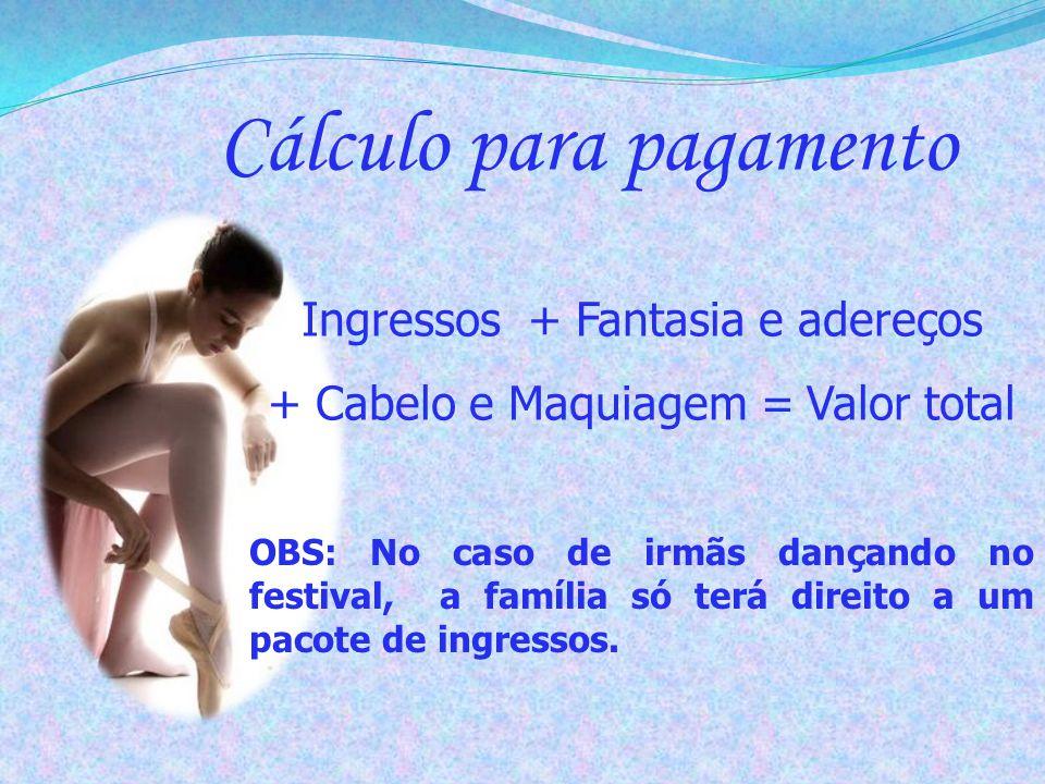 Cálculo para pagamento Ingressos + Fantasia e adereços + Cabelo e Maquiagem = Valor total OBS: No caso de irmãs dançando no festival, a família só ter