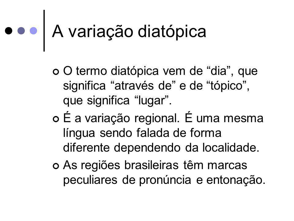 A variação diatópica O termo diatópica vem de dia, que significa através de e de tópico, que significa lugar. É a variação regional. É uma mesma língu