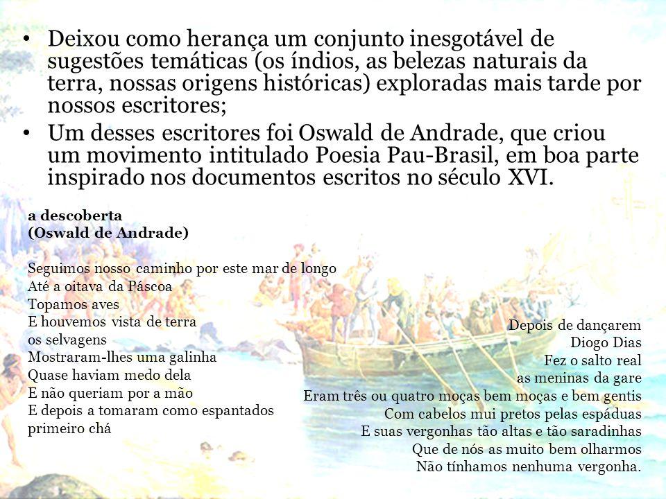 Deixou como herança um conjunto inesgotável de sugestões temáticas (os índios, as belezas naturais da terra, nossas origens históricas) exploradas mais tarde por nossos escritores; Um desses escritores foi Oswald de Andrade, que criou um movimento intitulado Poesia Pau-Brasil, em boa parte inspirado nos documentos escritos no século XVI.