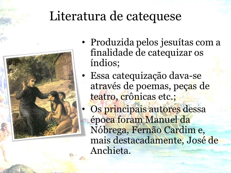 Literatura de catequese Produzida pelos jesuítas com a finalidade de catequizar os índios; Essa catequização dava-se através de poemas, peças de teatro, crônicas etc.; Os principais autores dessa época foram Manuel da Nóbrega, Fernão Cardim e, mais destacadamente, José de Anchieta.