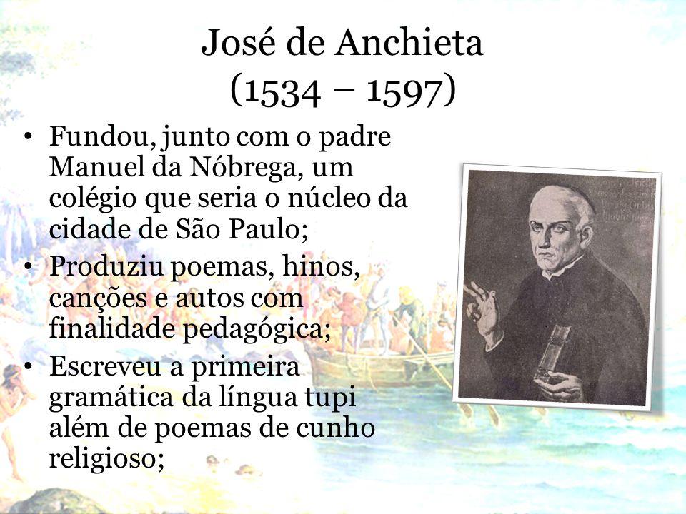 José de Anchieta (1534 – 1597) Fundou, junto com o padre Manuel da Nóbrega, um colégio que seria o núcleo da cidade de São Paulo; Produziu poemas, hinos, canções e autos com finalidade pedagógica; Escreveu a primeira gramática da língua tupi além de poemas de cunho religioso;