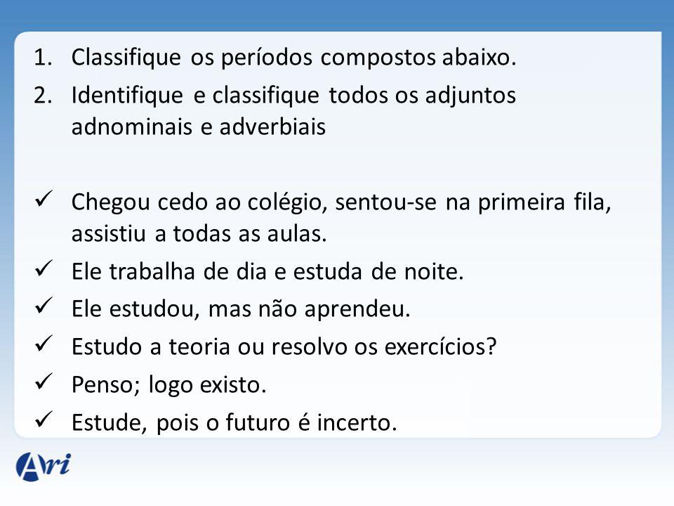 1.Classifique os períodos compostos abaixo. 2.Identifique e classifique todos os adjuntos adnominais e adverbiais Chegou cedo ao colégio, sentou-se na