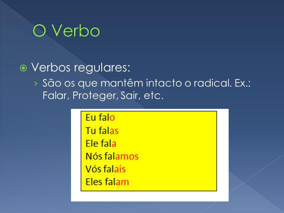 Verbos regulares: São os que mantêm intacto o radical. Ex.: Falar, Proteger, Sair, etc.