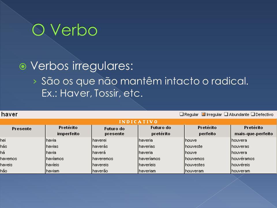 Verbos irregulares: São os que não mantêm intacto o radical. Ex.: Haver, Tossir, etc.