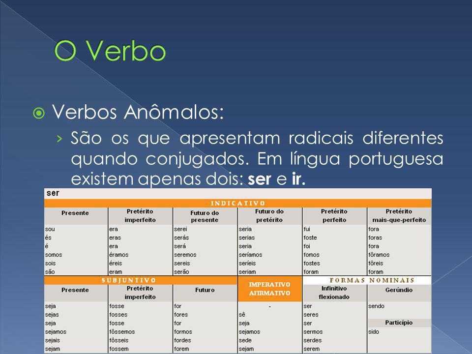 Verbos Anômalos: São os que apresentam radicais diferentes quando conjugados. Em língua portuguesa existem apenas dois: ser e ir.