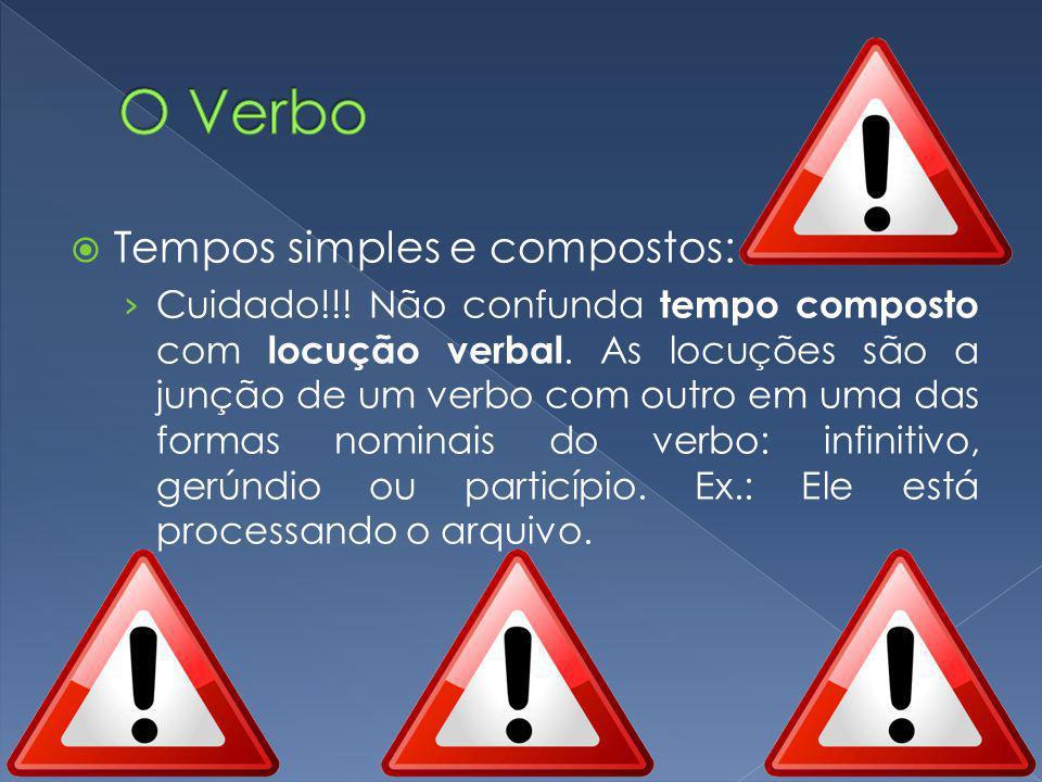 Tempos simples e compostos: Cuidado!!! Não confunda tempo composto com locução verbal. As locuções são a junção de um verbo com outro em uma das forma