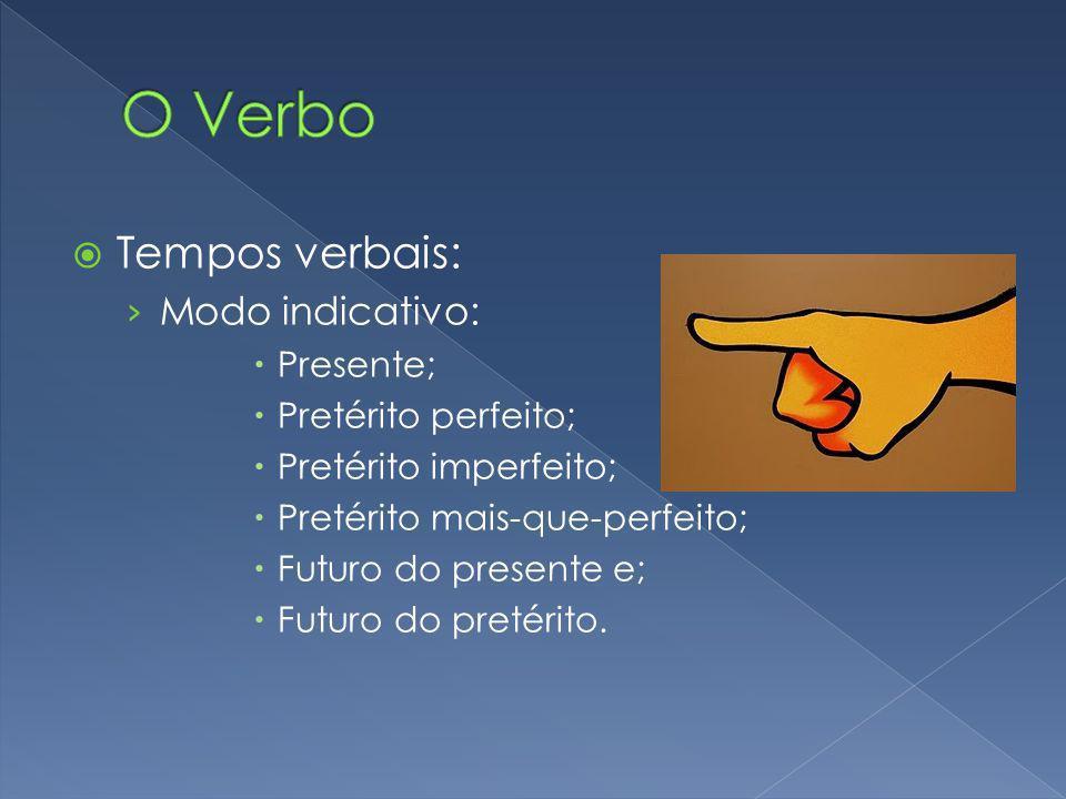 Tempos verbais: Modo indicativo: Presente; Pretérito perfeito; Pretérito imperfeito; Pretérito mais-que-perfeito; Futuro do presente e; Futuro do pret