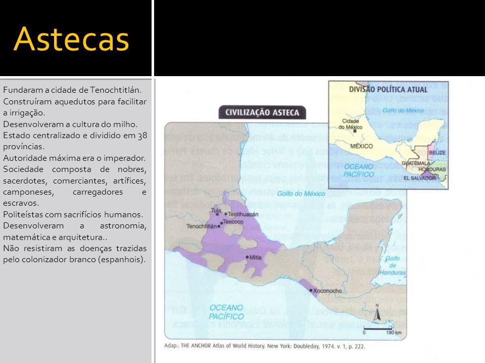 Astecas Fundaram a cidade de Tenochtitlán. Construíram aquedutos para facilitar a irrigação. Desenvolveram a cultura do milho. Estado centralizado e d
