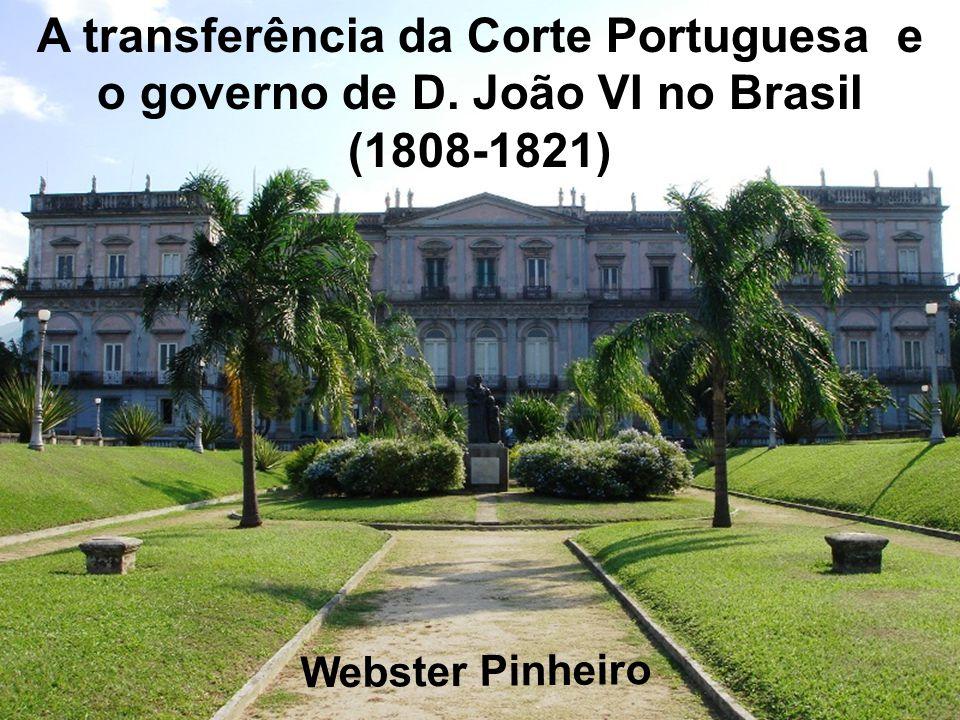A transferência da Corte Portuguesa e o governo de D. João VI no Brasil (1808-1821) Webster Pinheiro
