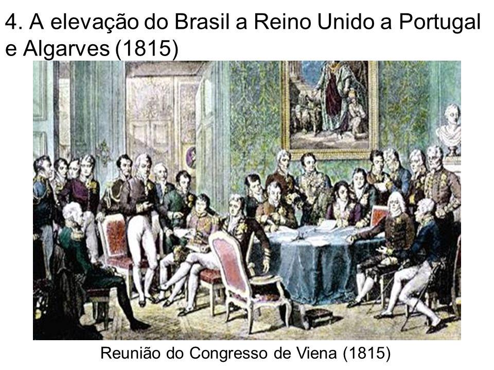 4. A elevação do Brasil a Reino Unido a Portugal e Algarves (1815) Reunião do Congresso de Viena (1815)