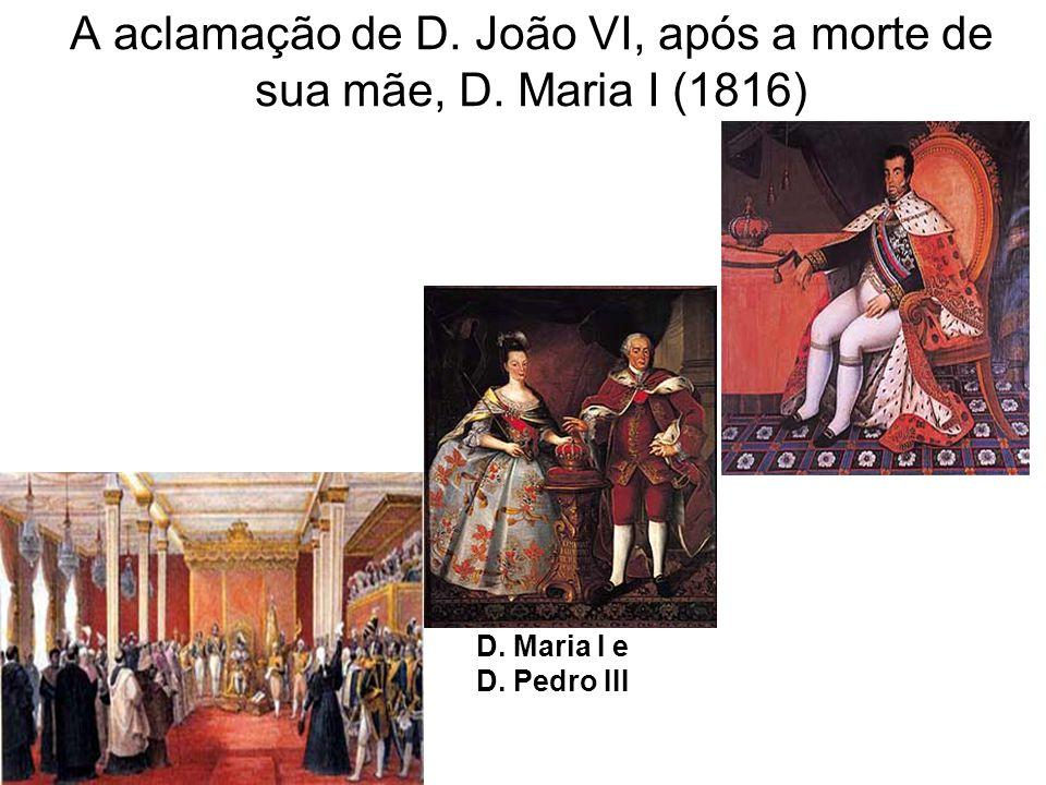 A aclamação de D. João VI, após a morte de sua mãe, D. Maria I (1816) D. Maria I e D. Pedro III
