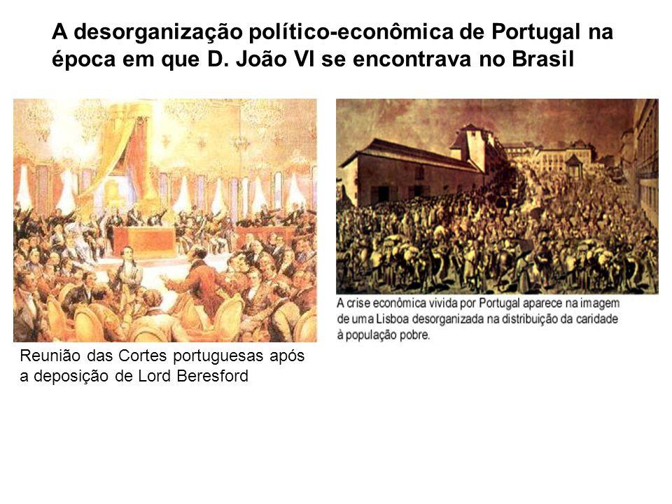 A desorganização político-econômica de Portugal na época em que D. João VI se encontrava no Brasil Reunião das Cortes portuguesas após a deposição de