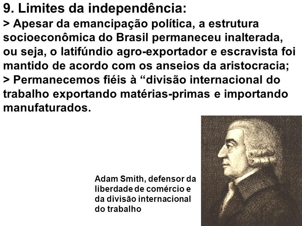 9. Limites da independência: > Apesar da emancipação política, a estrutura socioeconômica do Brasil permaneceu inalterada, ou seja, o latifúndio agro-