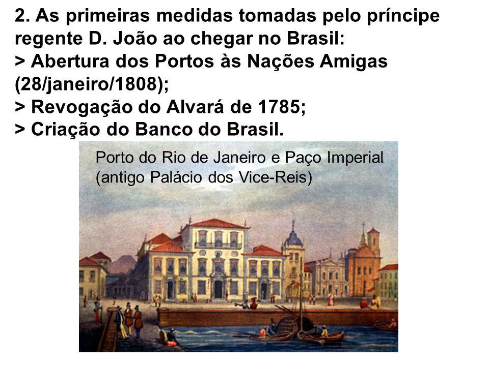 2. As primeiras medidas tomadas pelo príncipe regente D. João ao chegar no Brasil: > Abertura dos Portos às Nações Amigas (28/janeiro/1808); > Revogaç