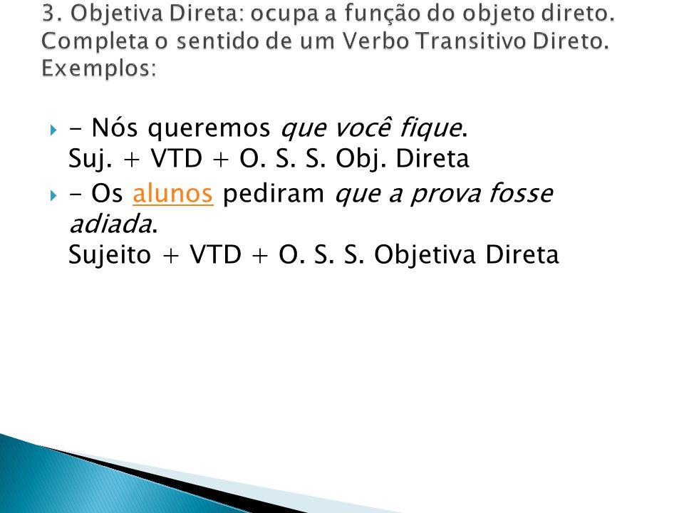 - Nós queremos que você fique. Suj. + VTD + O. S. S. Obj. Direta - Os alunos pediram que a prova fosse adiada. Sujeito + VTD + O. S. S. Objetiva Diret