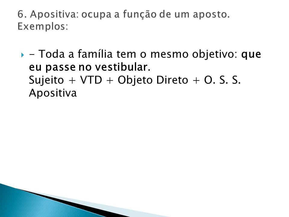 - Toda a família tem o mesmo objetivo: que eu passe no vestibular. Sujeito + VTD + Objeto Direto + O. S. S. Apositiva