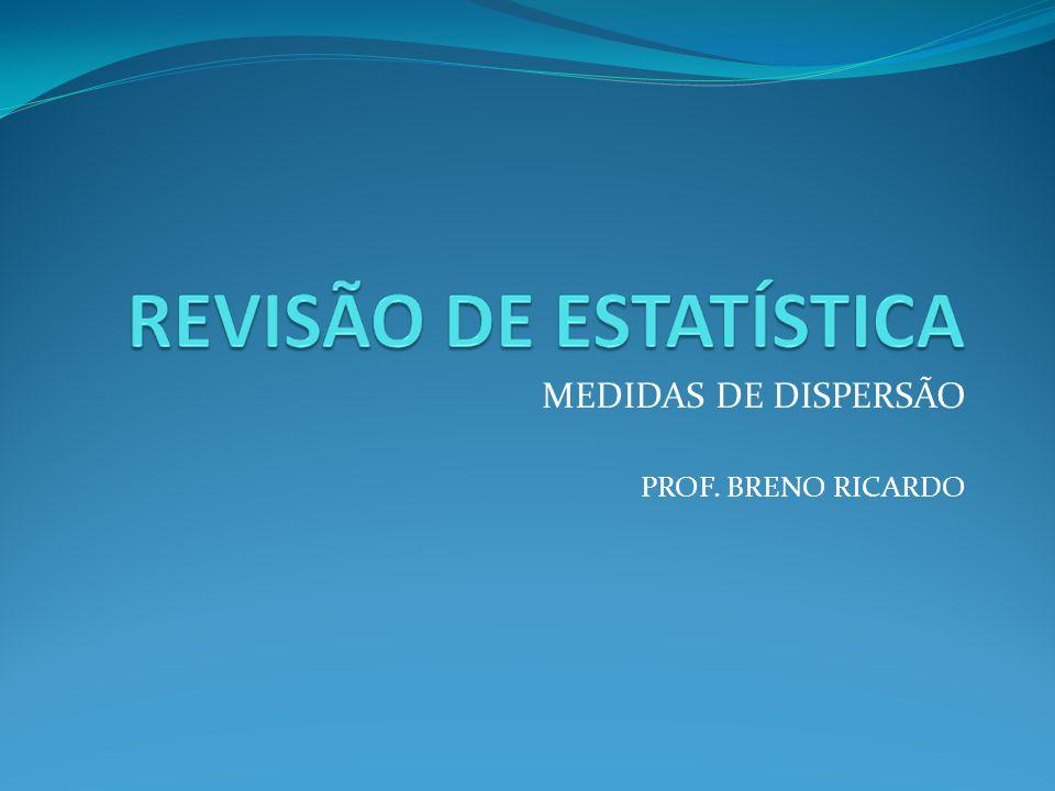 MEDIDAS DE DISPERSÃO PROF. BRENO RICARDO