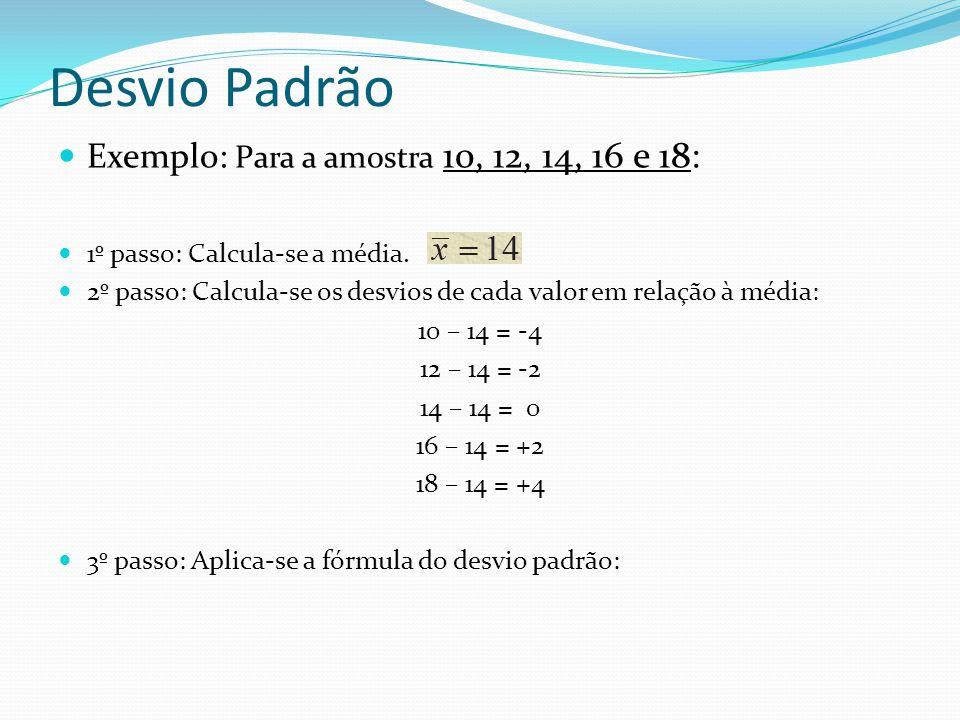 Desvio Padrão Exemplo: Para a amostra 10, 12, 14, 16 e 18: 1º passo: Calcula-se a média. 2º passo: Calcula-se os desvios de cada valor em relação à mé
