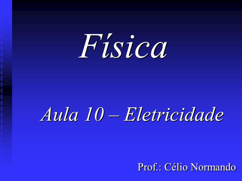 Prof.: Célio Normando Aula 10 – Eletricidade Aula 10 – Eletricidade Física
