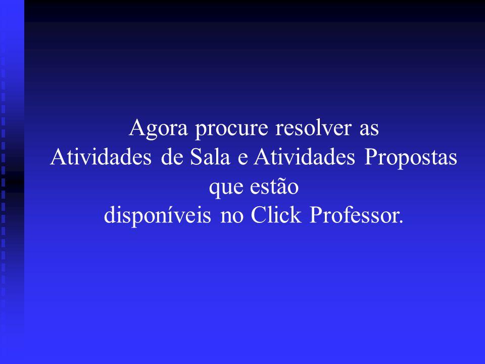 Agora procure resolver as Atividades de Sala e Atividades Propostas que estão disponíveis no Click Professor.