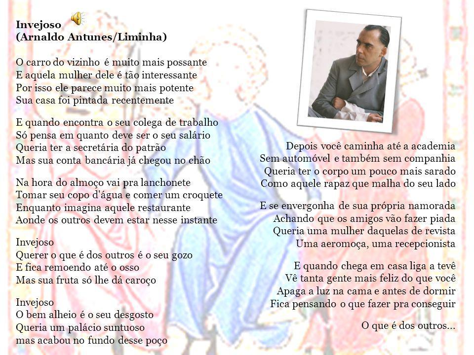 Invejoso (Arnaldo Antunes/Liminha) O carro do vizinho é muito mais possante E aquela mulher dele é tão interessante Por isso ele parece muito mais pot