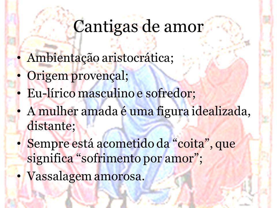 Cantigas de amor Ambientação aristocrática; Origem provençal; Eu-lírico masculino e sofredor; A mulher amada é uma figura idealizada, distante; Sempre
