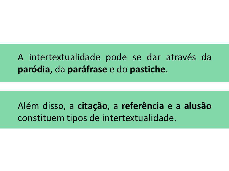 A intertextualidade pode se dar através da paródia, da paráfrase e do pastiche. Além disso, a citação, a referência e a alusão constituem tipos de int