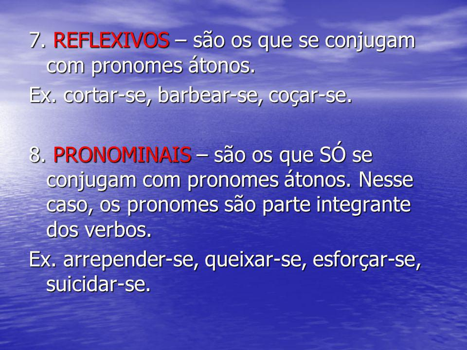 7. REFLEXIVOS – são os que se conjugam com pronomes átonos. Ex. cortar-se, barbear-se, coçar-se. 8. PRONOMINAIS – são os que SÓ se conjugam com pronom