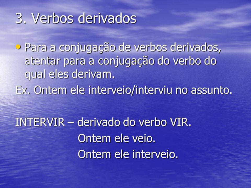 3. Verbos derivados Para a conjugação de verbos derivados, atentar para a conjugação do verbo do qual eles derivam. Para a conjugação de verbos deriva