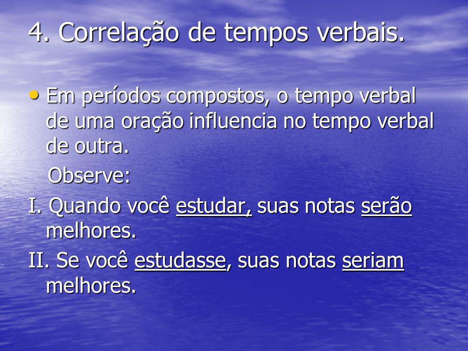 4. Correlação de tempos verbais. Em períodos compostos, o tempo verbal de uma oração influencia no tempo verbal de outra. Em períodos compostos, o tem