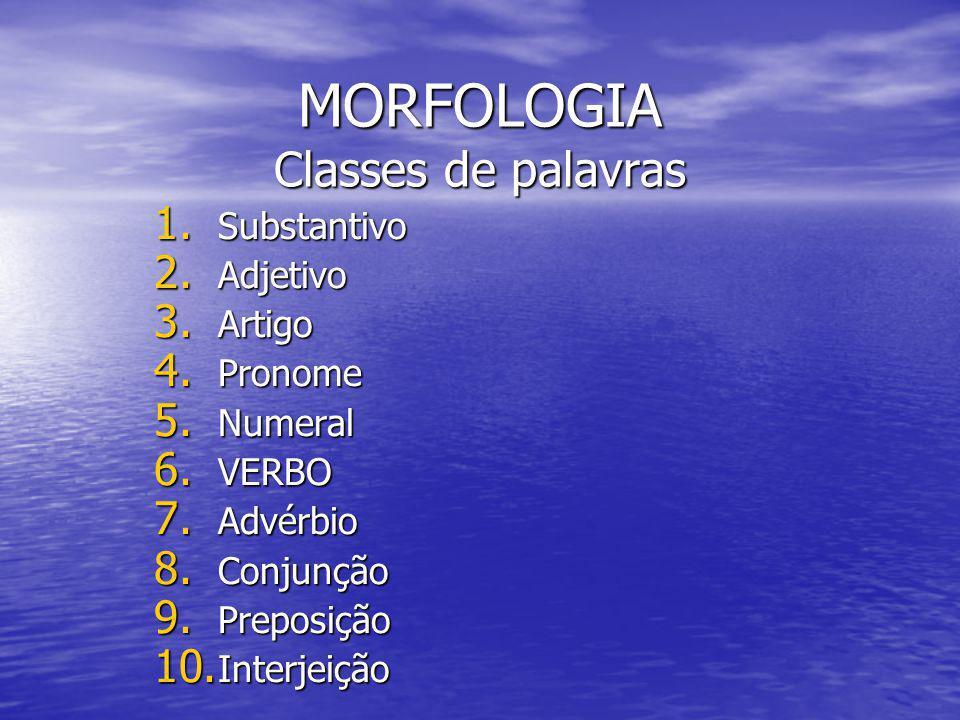 MORFOLOGIA Classes de palavras 1. Substantivo 2. Adjetivo 3. Artigo 4. Pronome 5. Numeral 6. VERBO 7. Advérbio 8. Conjunção 9. Preposição 10. Interjei