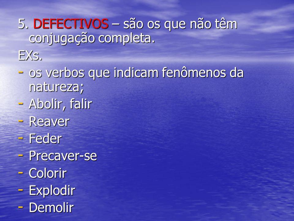 5. DEFECTIVOS – são os que não têm conjugação completa. EXs. - os verbos que indicam fenômenos da natureza; - Abolir, falir - Reaver - Feder - Precave