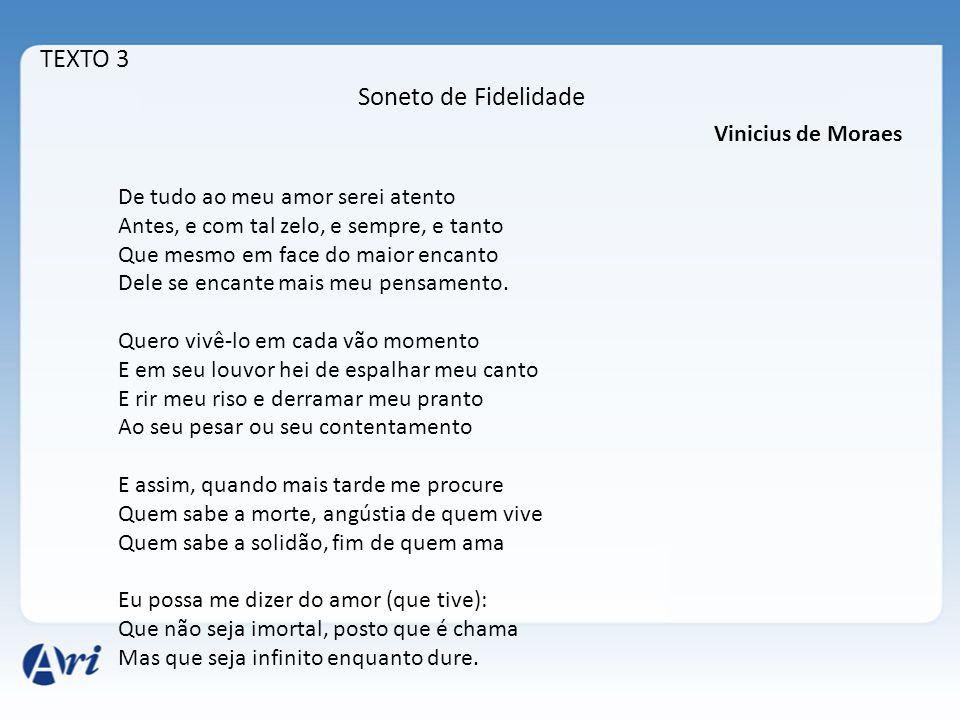 TEXTO 3 Soneto de Fidelidade Vinicius de Moraes De tudo ao meu amor serei atento Antes, e com tal zelo, e sempre, e tanto Que mesmo em face do maior e