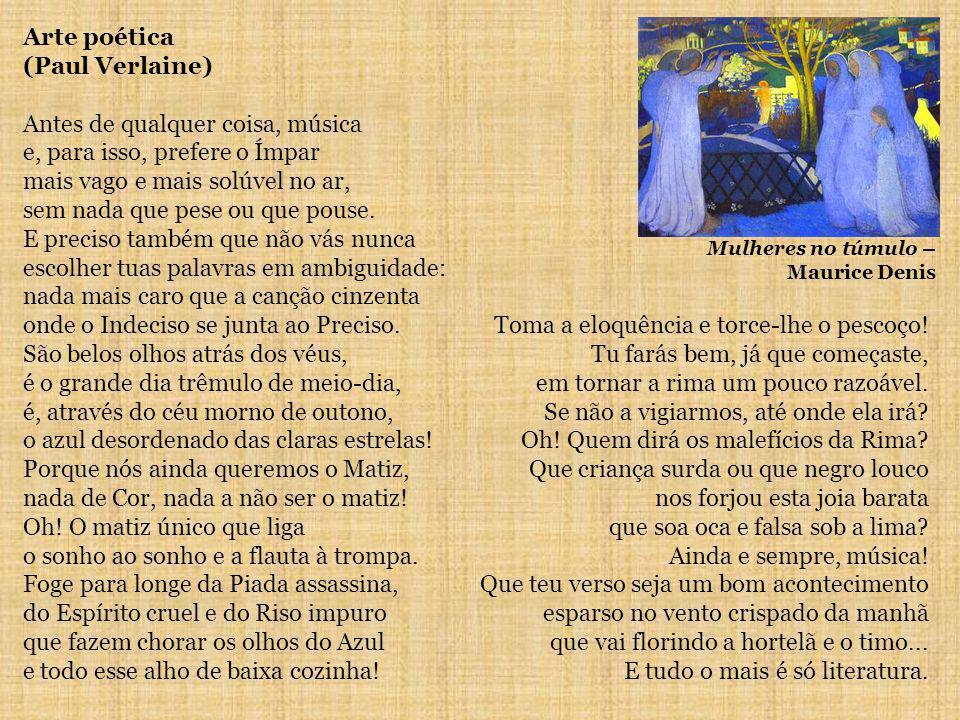 Arte poética (Paul Verlaine) Antes de qualquer coisa, música e, para isso, prefere o Ímpar mais vago e mais solúvel no ar, sem nada que pese ou que pouse.