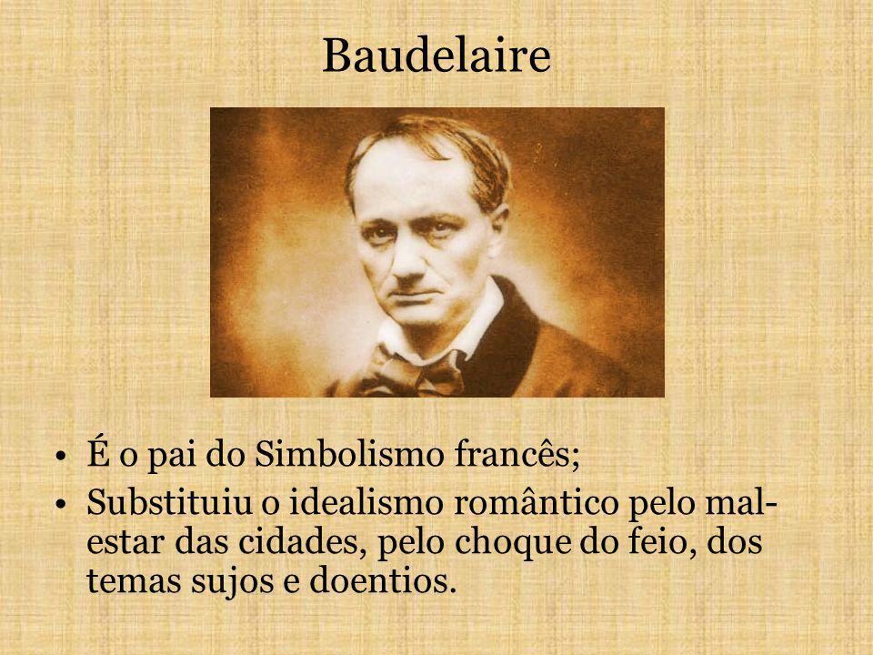 Baudelaire É o pai do Simbolismo francês; Substituiu o idealismo romântico pelo mal- estar das cidades, pelo choque do feio, dos temas sujos e doentios.