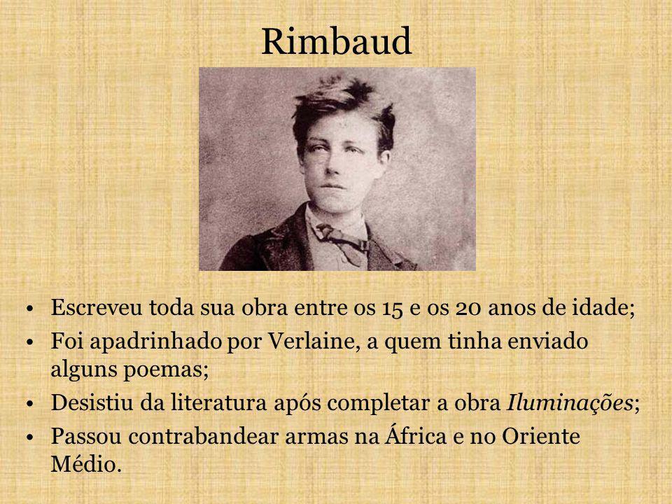 Rimbaud Escreveu toda sua obra entre os 15 e os 20 anos de idade; Foi apadrinhado por Verlaine, a quem tinha enviado alguns poemas; Desistiu da literatura após completar a obra Iluminações; Passou contrabandear armas na África e no Oriente Médio.