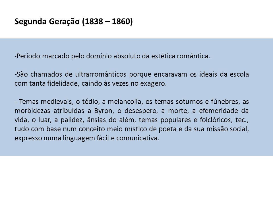 Segunda Geração (1838 – 1860) - Período marcado pelo domínio absoluto da estética romântica. -São chamados de ultrarromânticos porque encaravam os ide