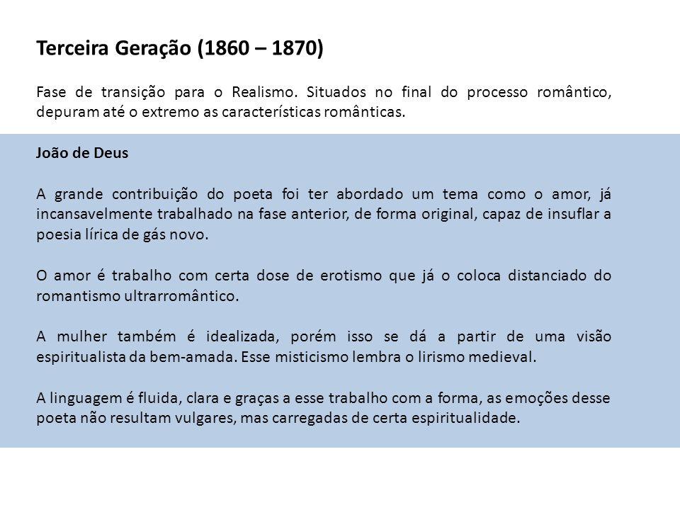 Terceira Geração (1860 – 1870) Fase de transição para o Realismo. Situados no final do processo romântico, depuram até o extremo as características ro