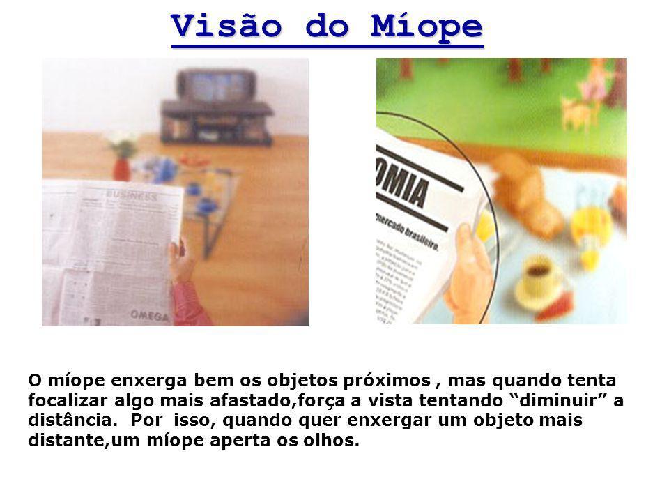 Visão do Míope O míope enxerga bem os objetos próximos, mas quando tenta focalizar algo mais afastado,força a vista tentando diminuir a distância. Por