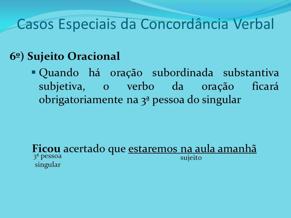 Casos Especiais da Concordância Verbal 6º) Sujeito Oracional Quando há oração subordinada substantiva subjetiva, o verbo da oração ficará obrigatoriam